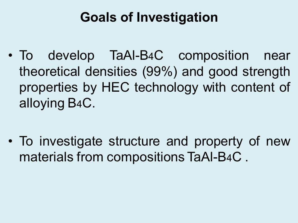Goals of Investigation To develop TaAl-B 4 C composition near theoretical densities (99%) and good strength properties by HEC technology with content of alloying B 4 C.