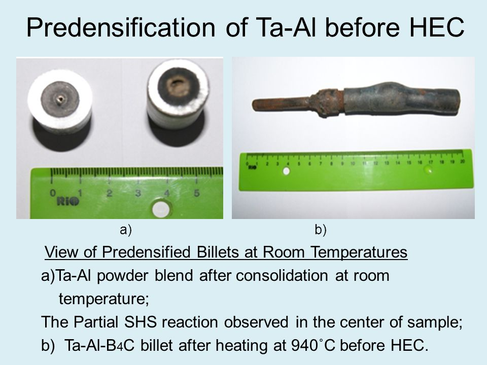 Predensification of Ta-Al before HEC a) b) View of Predensified Billets at Room Temperatures a)Ta-Al powder blend after consolidation at room temperature; The Partial SHS reaction observed in the center of sample; b) Ta-Al-B 4 C billet after heating at 940˚C before HEC.