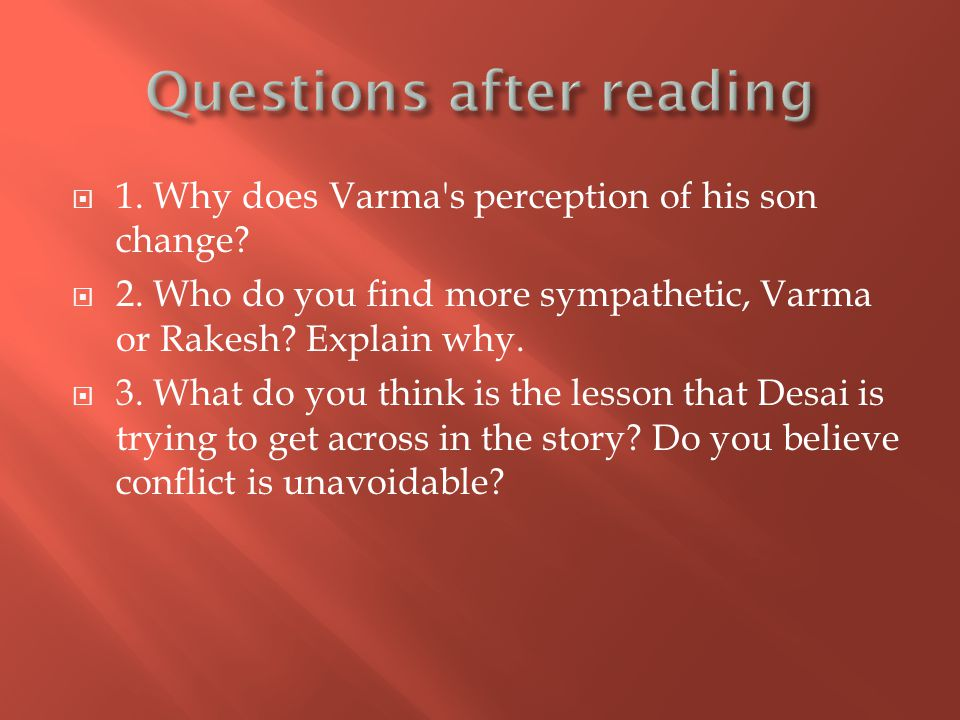  1. Why does Varma's perception of his son change?  2. Who do you find more sympathetic, Varma or Rakesh? Explain why.  3. What do you think is the