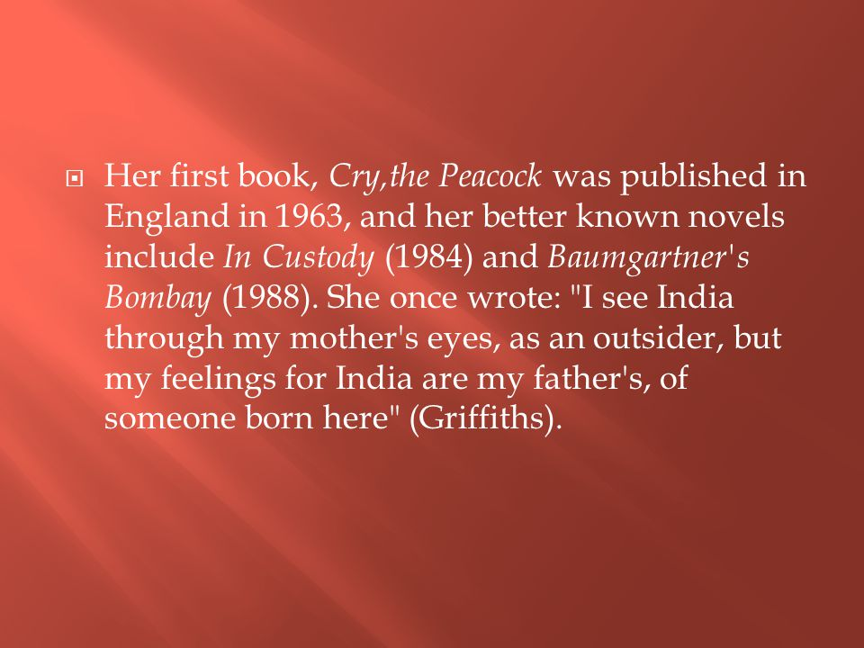  Her first book, Cry,the Peacock was published in England in 1963, and her better known novels include In Custody (1984) and Baumgartner's Bombay (19