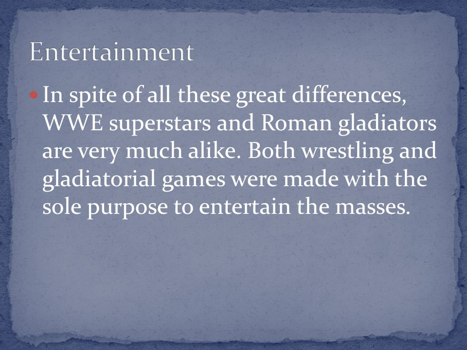 In spite of all these great differences, WWE superstars and Roman gladiators are very much alike. Both wrestling and gladiatorial games were made with