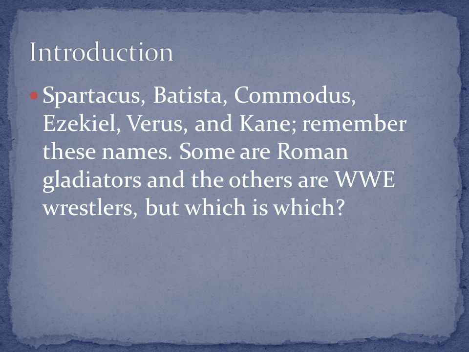 Spartacus, Batista, Commodus, Ezekiel, Verus, and Kane; remember these names. Some are Roman gladiators and the others are WWE wrestlers, but which is
