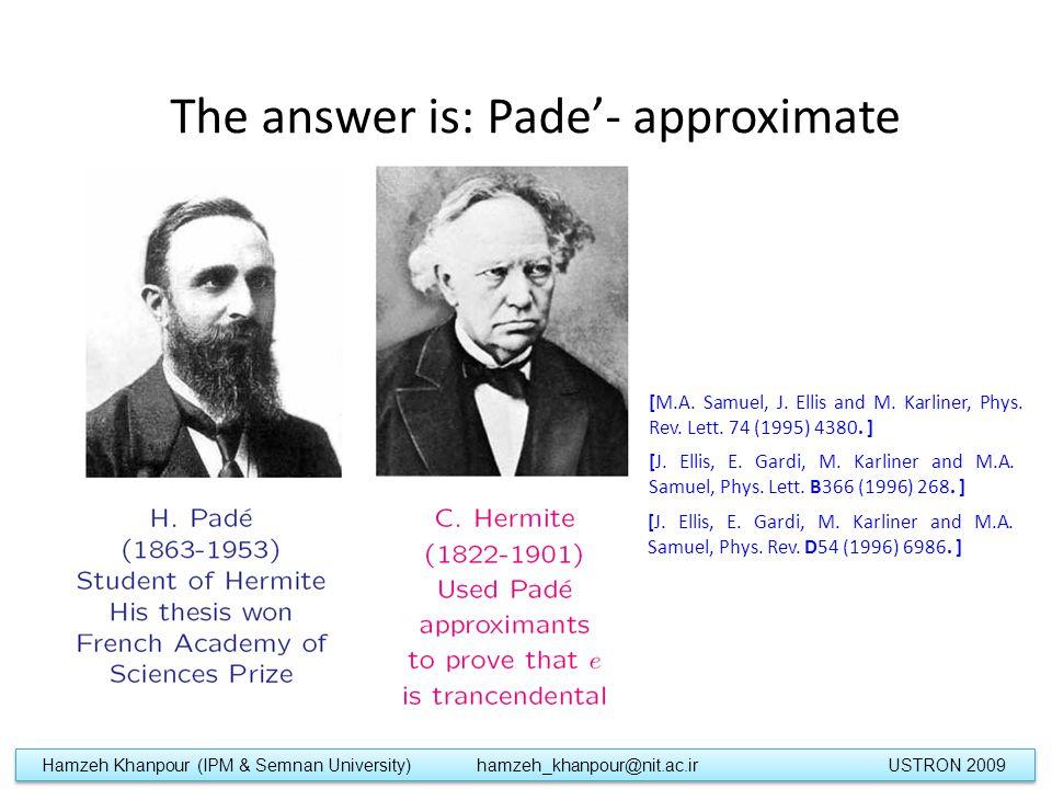 The answer is: Pade'- approximate Hamzeh Khanpour (IPM & Semnan University) hamzeh_khanpour@nit.ac.ir USTRON 2009 [J.