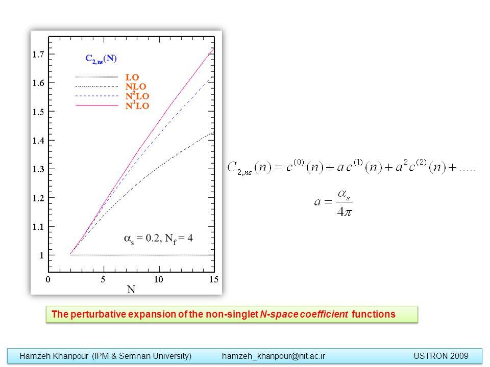 The perturbative expansion of the non-singlet N-space coefficient functions Hamzeh Khanpour (IPM & Semnan University) hamzeh_khanpour@nit.ac.ir USTRON 2009