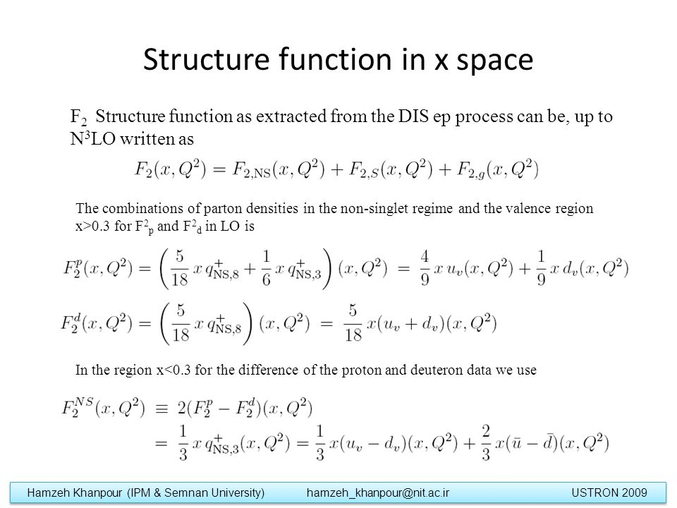 Structure function in x space F 2 Structure function as extracted from the DIS ep process can be, up to N 3 LO written as The combinations of parton densities in the non-singlet regime and the valence region x>0.3 for F 2 p and F 2 d in LO is In the region x<0.3 for the difference of the proton and deuteron data we use Hamzeh Khanpour (IPM & Semnan University) hamzeh_khanpour@nit.ac.ir USTRON 2009