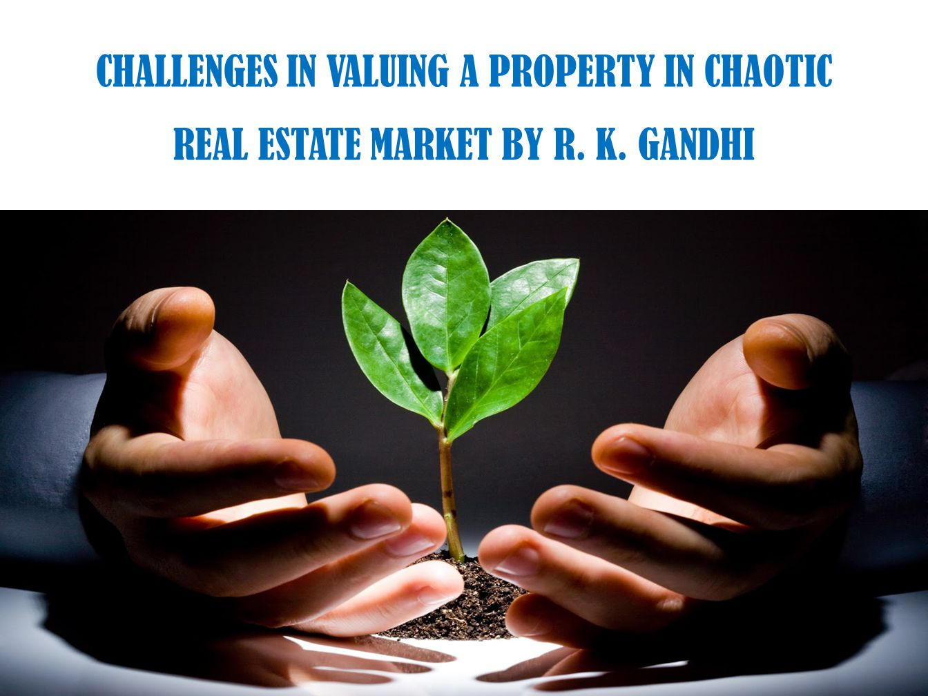 CHALLENGES IN VALUING A PROPERTY IN CHAOTIC REAL ESTATE MARKET BY R. K. GANDHI