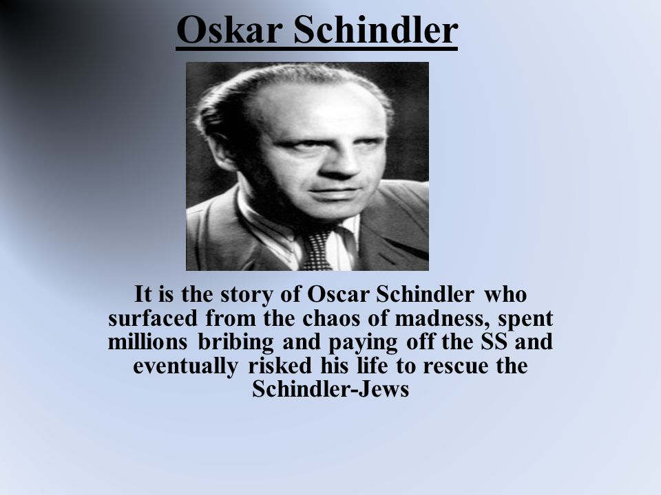 Oskar Schindler It is the story of Oscar Schindler who surfaced from the chaos of madness, spent millions bribing and paying off the SS and eventually risked his life to rescue the Schindler-Jews