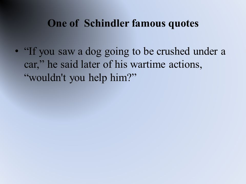 One of Schindler famous quotes If you saw a dog going to be crushed under a car, he said later of his wartime actions, wouldn t you help him