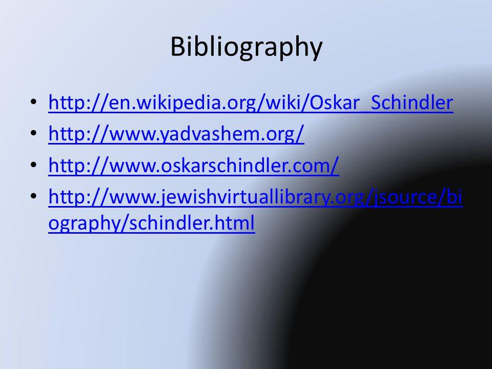 Bibliography http://en.wikipedia.org/wiki/Oskar_Schindler http://www.yadvashem.org/ http://www.oskarschindler.com/ http://www.jewishvirtuallibrary.org/jsource/bi ography/schindler.html http://www.jewishvirtuallibrary.org/jsource/bi ography/schindler.html