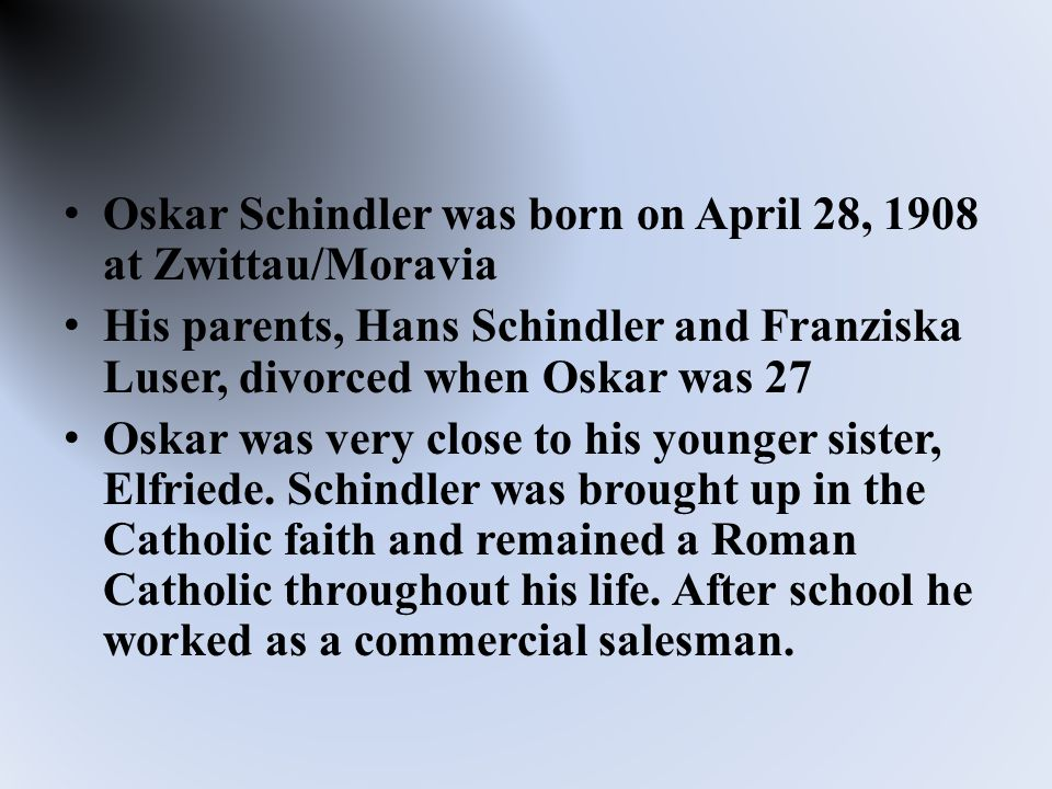 Oskar Schindler was born on April 28, 1908 at Zwittau/Moravia His parents, Hans Schindler and Franziska Luser, divorced when Oskar was 27 Oskar was very close to his younger sister, Elfriede.