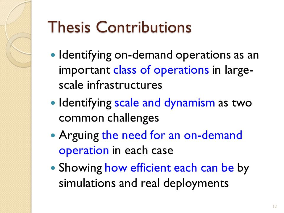 Thesis Contributions Identifying on-demand operations as an important class of operations in large- scale infrastructures Identifying scale and dynamism as two common challenges Arguing the need for an on-demand operation in each case Showing how efficient each can be by simulations and real deployments 12