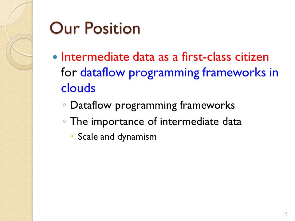 Our Position Intermediate data as a first-class citizen for dataflow programming frameworks in clouds ◦ Dataflow programming frameworks ◦ The importance of intermediate data  Scale and dynamism 19