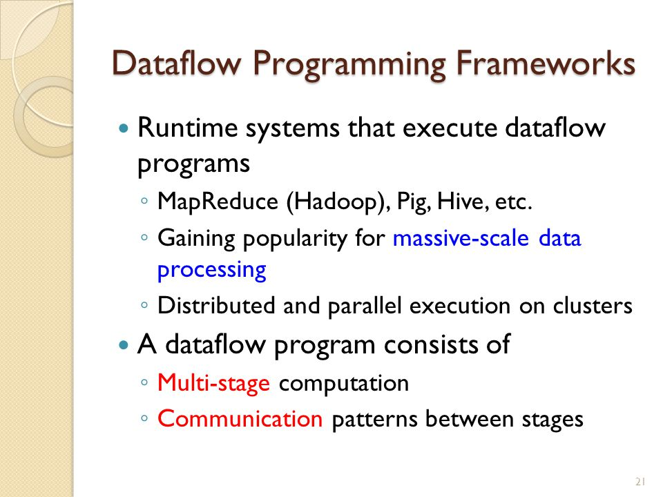 Dataflow Programming Frameworks Runtime systems that execute dataflow programs ◦ MapReduce (Hadoop), Pig, Hive, etc.