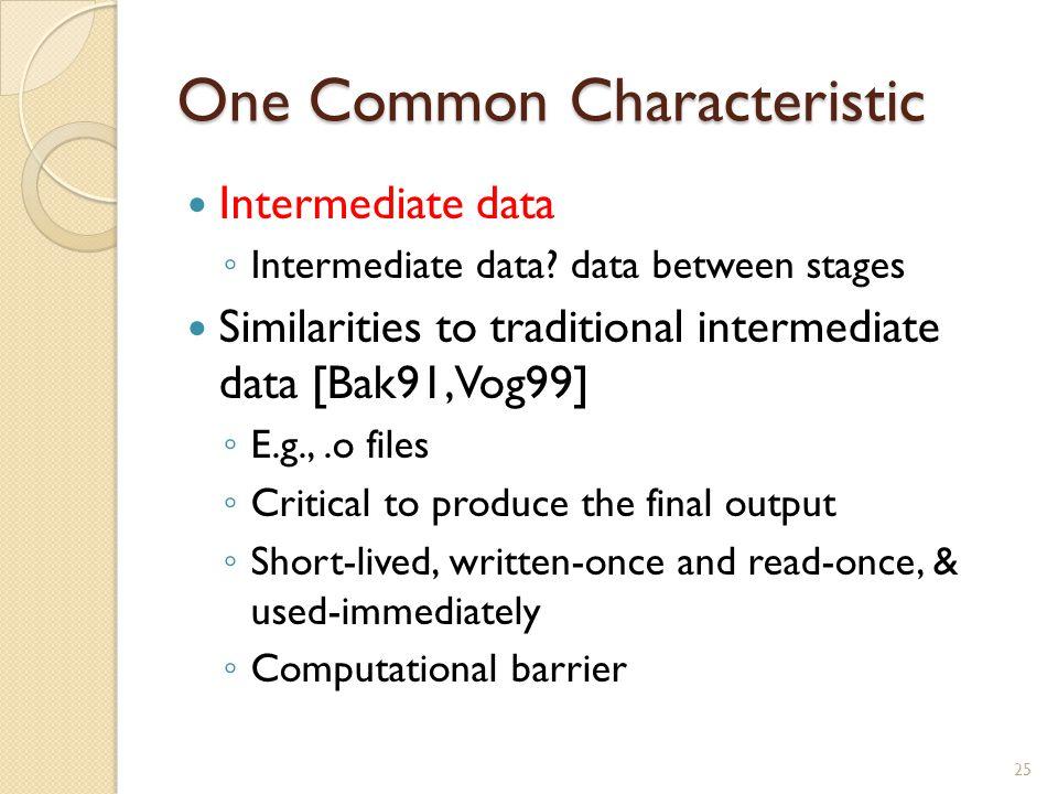 One Common Characteristic Intermediate data ◦ Intermediate data? data between stages Similarities to traditional intermediate data [Bak91, Vog99] ◦ E.