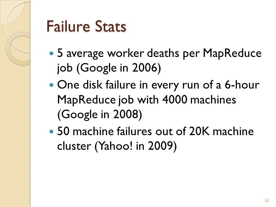 Failure Stats 5 average worker deaths per MapReduce job (Google in 2006) One disk failure in every run of a 6-hour MapReduce job with 4000 machines (Google in 2008) 50 machine failures out of 20K machine cluster (Yahoo.