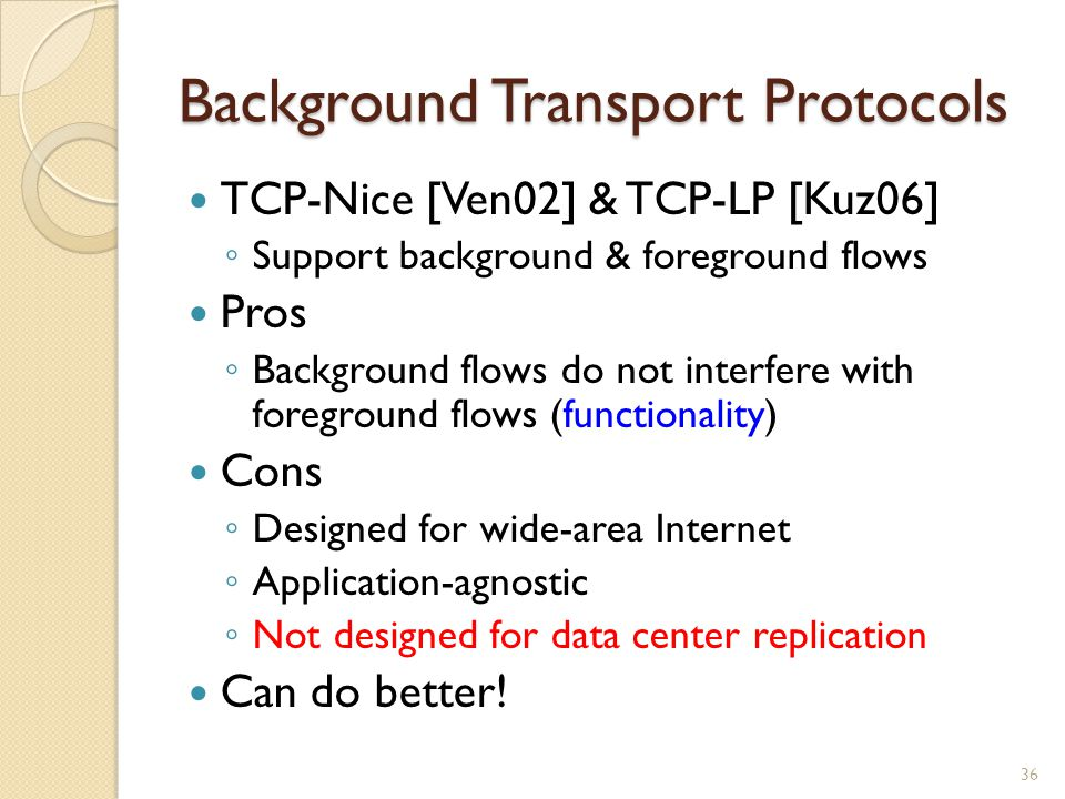 Background Transport Protocols TCP-Nice [Ven02] & TCP-LP [Kuz06] ◦ Support background & foreground flows Pros ◦ Background flows do not interfere with foreground flows (functionality) Cons ◦ Designed for wide-area Internet ◦ Application-agnostic ◦ Not designed for data center replication Can do better.