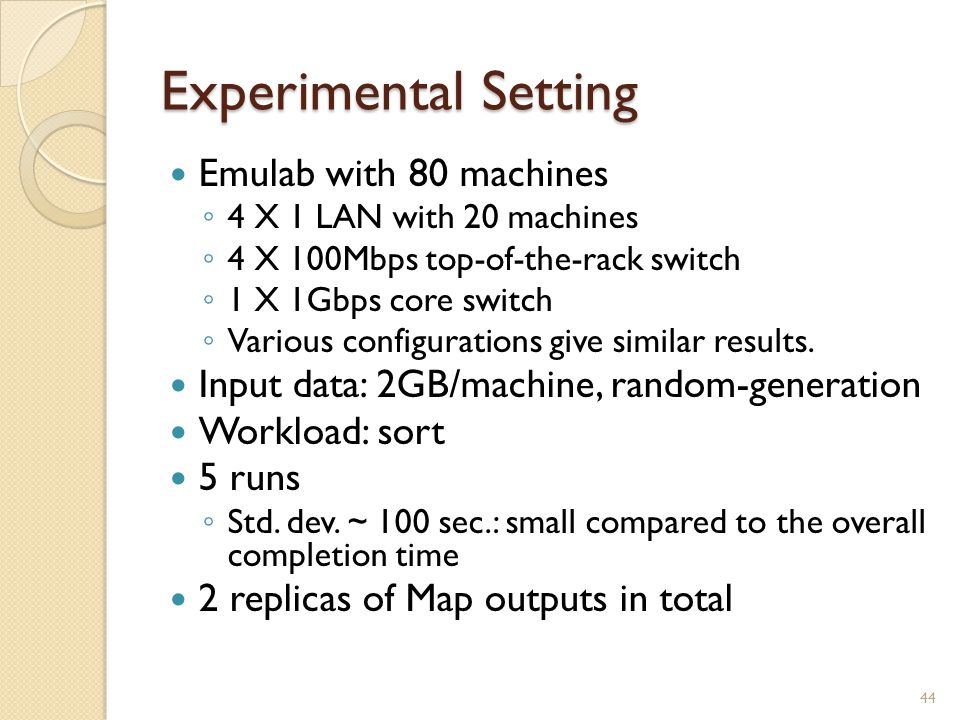 Experimental Setting Emulab with 80 machines ◦ 4 X 1 LAN with 20 machines ◦ 4 X 100Mbps top-of-the-rack switch ◦ 1 X 1Gbps core switch ◦ Various configurations give similar results.