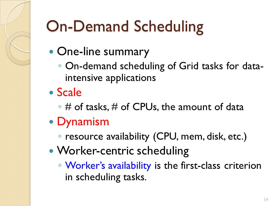 On-Demand Scheduling One-line summary ◦ On-demand scheduling of Grid tasks for data- intensive applications Scale ◦ # of tasks, # of CPUs, the amount of data Dynamism ◦ resource availability (CPU, mem, disk, etc.) Worker-centric scheduling ◦ Worker's availability is the first-class criterion in scheduling tasks.