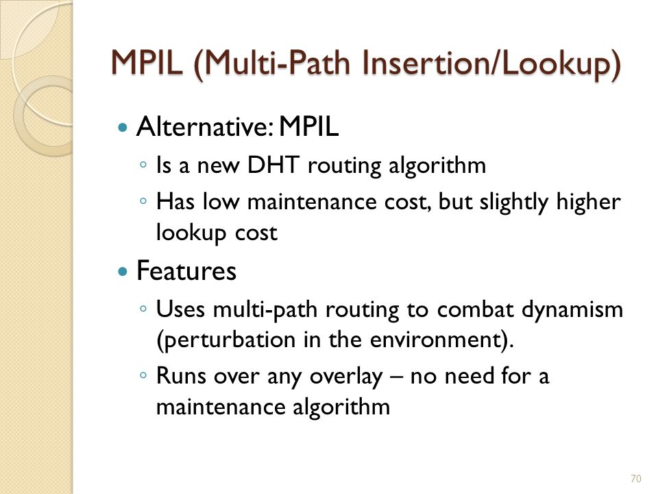 MPIL (Multi-Path Insertion/Lookup) Alternative: MPIL ◦ Is a new DHT routing algorithm ◦ Has low maintenance cost, but slightly higher lookup cost Features ◦ Uses multi-path routing to combat dynamism (perturbation in the environment).