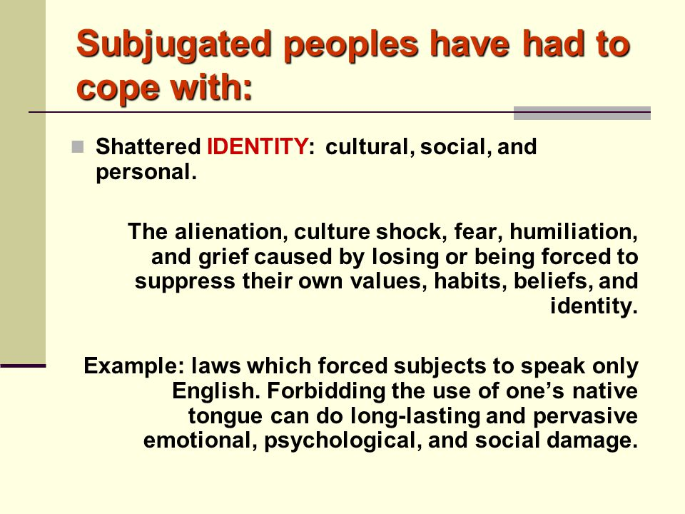 Subjugated peoples have had to cope with: Shattered IDENTITY: cultural, social, and personal. The alienation, culture shock, fear, humiliation, and gr