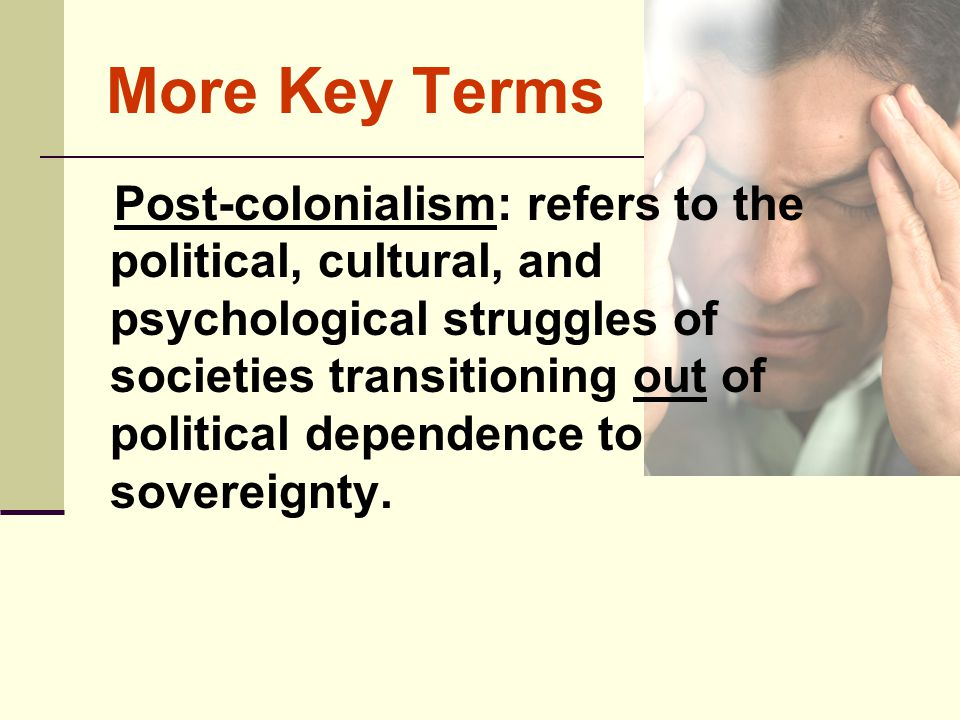 More Key Terms Post-colonialism: refers to the political, cultural, and psychological struggles of societies transitioning out of political dependence