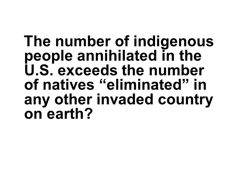 """The number of indigenous people annihilated in the U.S. exceeds the number of natives """"eliminated"""" in any other invaded country on earth?"""
