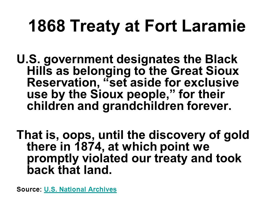 """1868 Treaty at Fort Laramie U.S. government designates the Black Hills as belonging to the Great Sioux Reservation, """"set aside for exclusive use by th"""