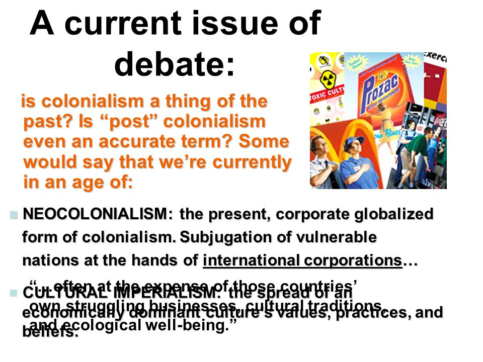 """A current issue of debate: is colonialism a thing of the past? Is """"post"""" colonialism even an accurate term? Some would say that we're currently in an"""