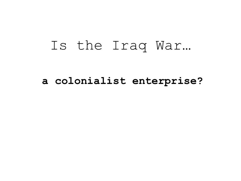 Is the Iraq War… a colonialist enterprise?