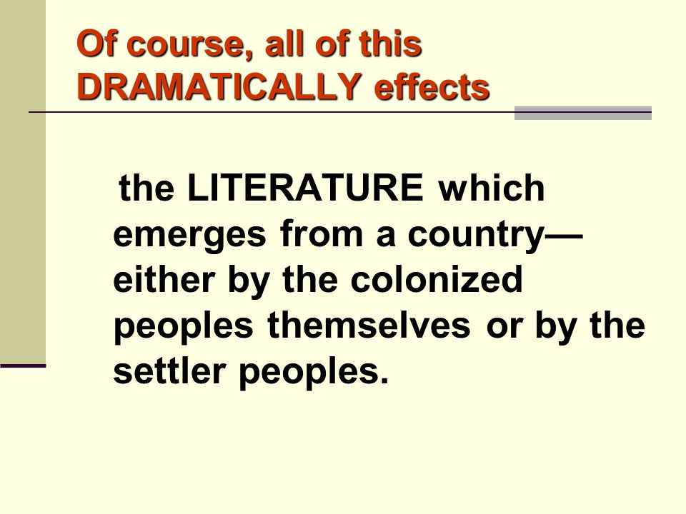 Of course, all of this DRAMATICALLY effects the LITERATURE which emerges from a country— either by the colonized peoples themselves or by the settler