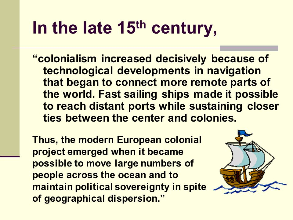 """In the late 15 th century, """"colonialism increased decisively because of technological developments in navigation that began to connect more remote par"""