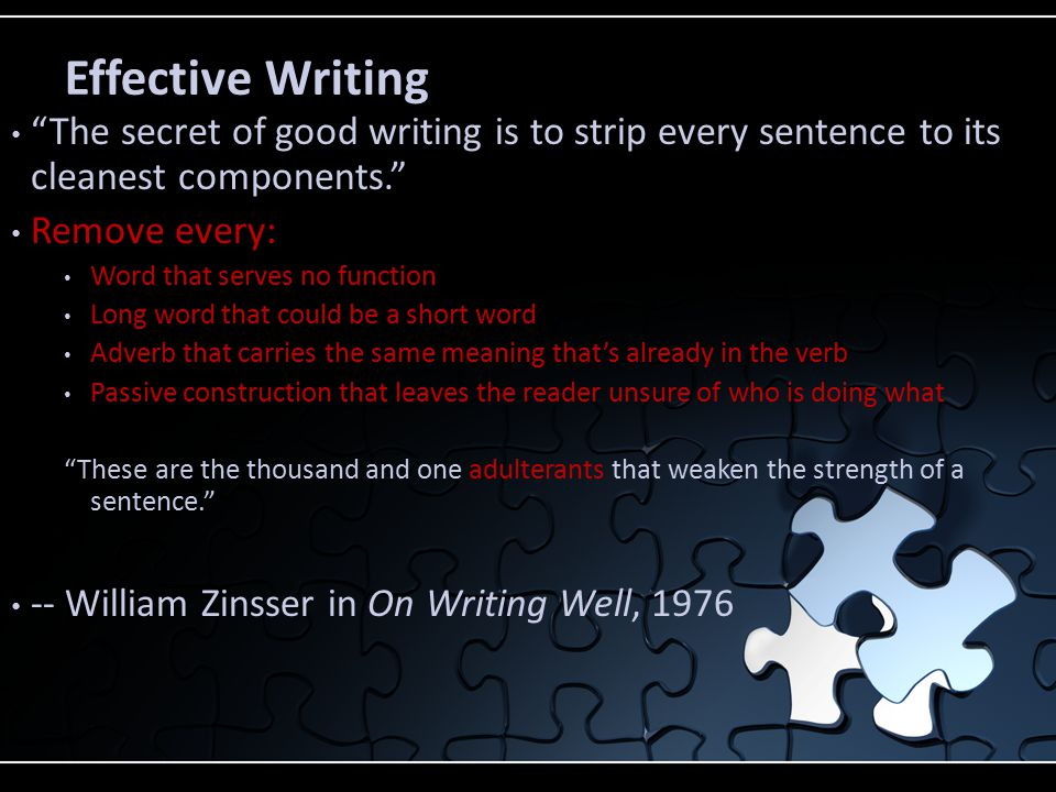 Effective Writing The secret of good writing is to strip every sentence to its cleanest components. Remove every: Word that serves no function Long word that could be a short word Adverb that carries the same meaning that's already in the verb Passive construction that leaves the reader unsure of who is doing what These are the thousand and one adulterants that weaken the strength of a sentence. -- William Zinsser in On Writing Well, 1976