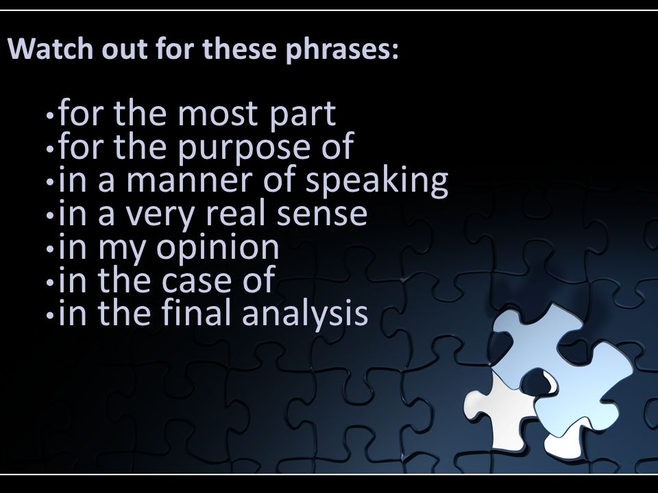 Watch out for these phrases: for the most part for the purpose of in a manner of speaking in a very real sense in my opinion in the case of in the final analysis