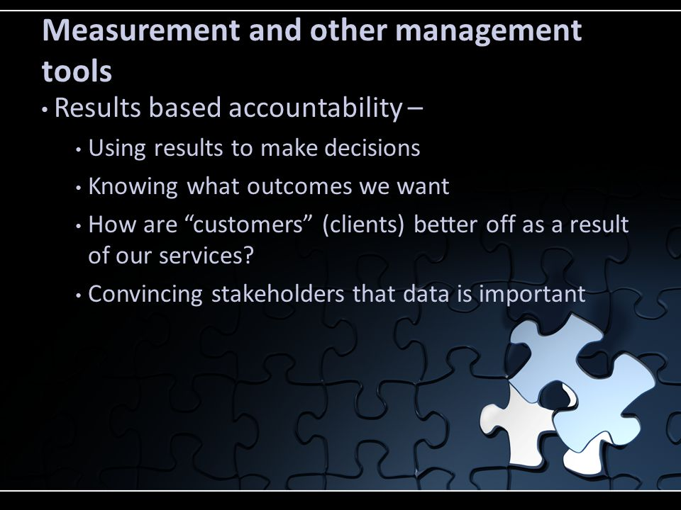 Measurement and other management tools Results based accountability – Using results to make decisions Knowing what outcomes we want How are customers (clients) better off as a result of our services.