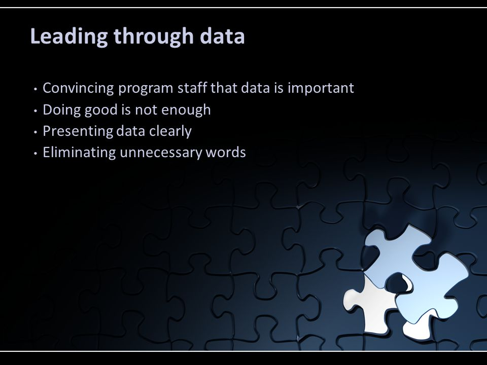Leading through data Convincing program staff that data is important Doing good is not enough Presenting data clearly Eliminating unnecessary words