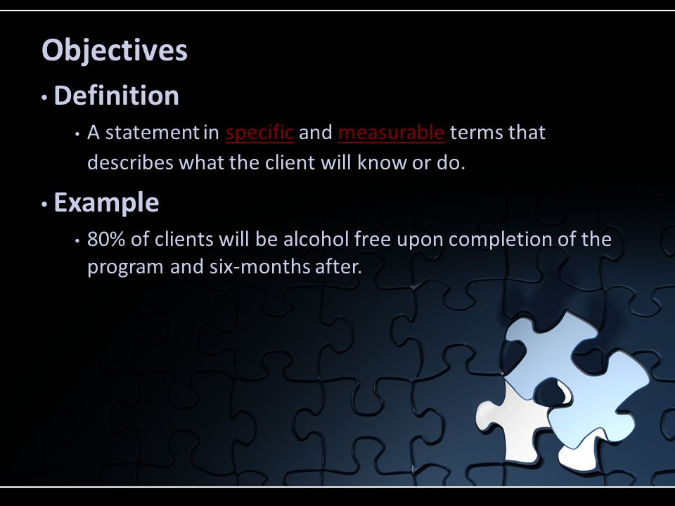 Objectives Definition A statement in specific and measurable terms that describes what the client will know or do.