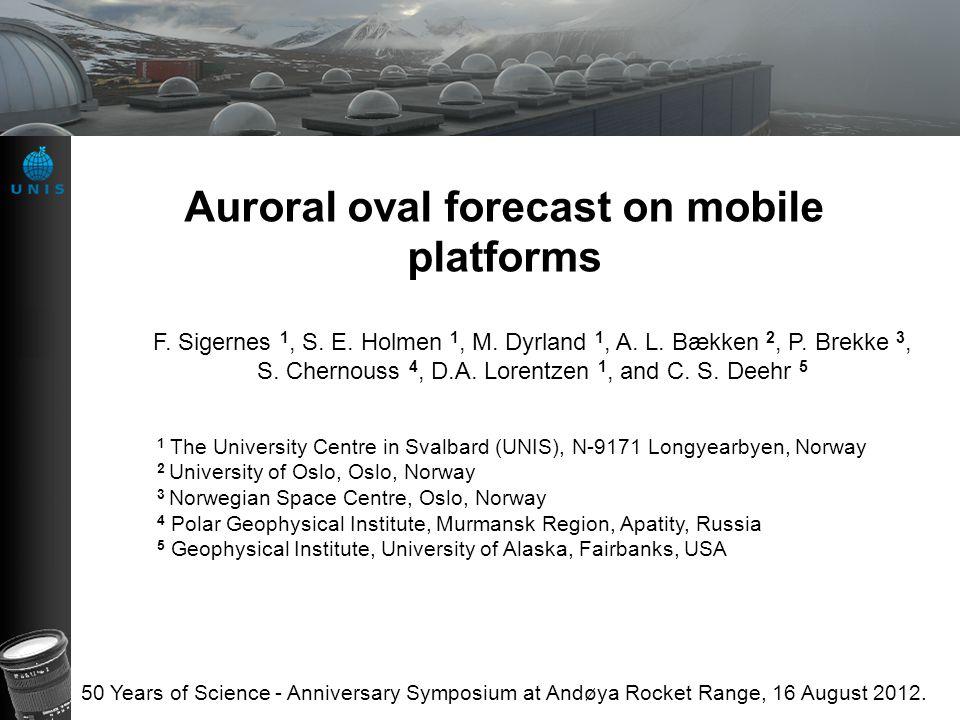 Auroral oval forecast on mobile platforms F. Sigernes 1, S. E. Holmen 1, M. Dyrland 1, A. L. Bækken 2, P. Brekke 3, S. Chernouss 4, D.A. Lorentzen 1,