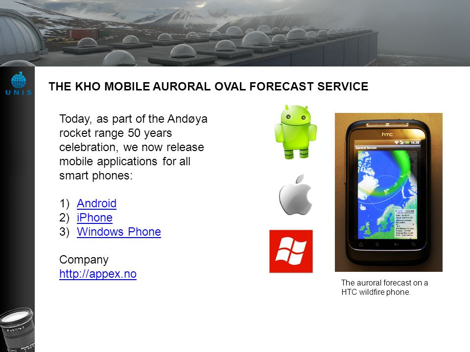 THE KHO MOBILE AURORAL OVAL FORECAST SERVICE The auroral forecast on a HTC wildfire phone. Today, as part of the Andøya rocket range 50 years celebrat