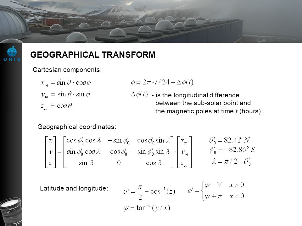 GEOGRAPHICAL TRANSFORM Cartesian components: - is the longitudinal difference between the sub-solar point and the magnetic poles at time t (hours). Ge