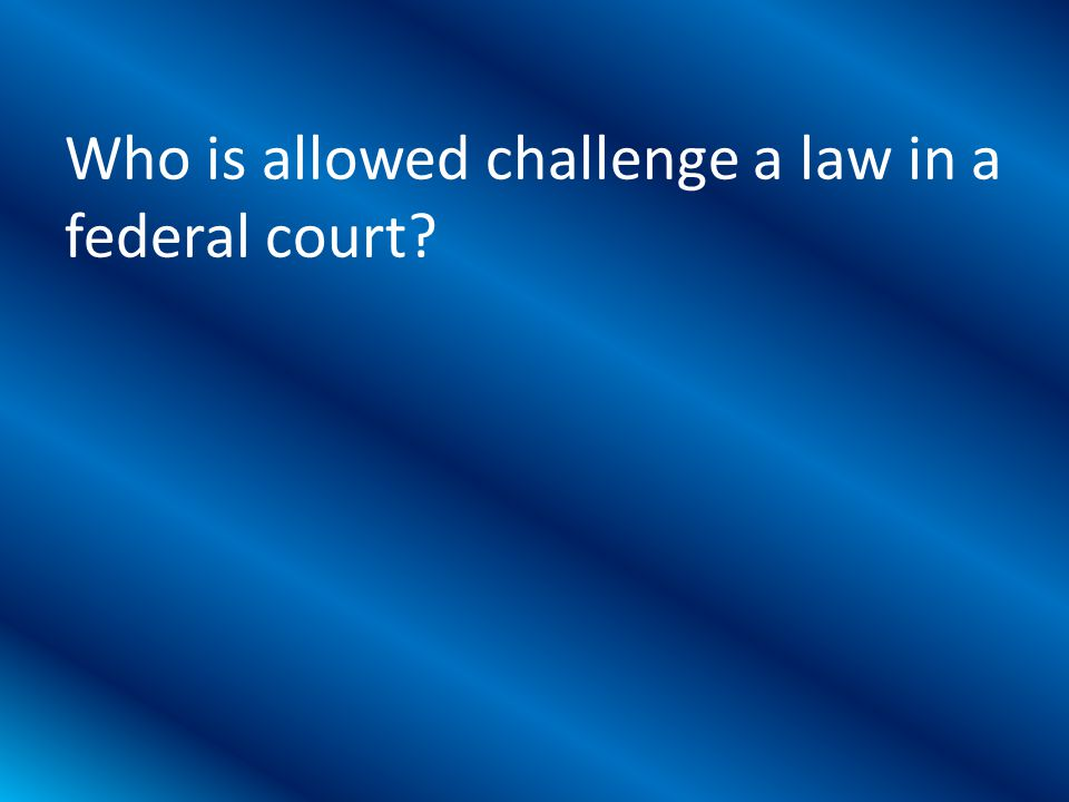 Who is allowed challenge a law in a federal court?