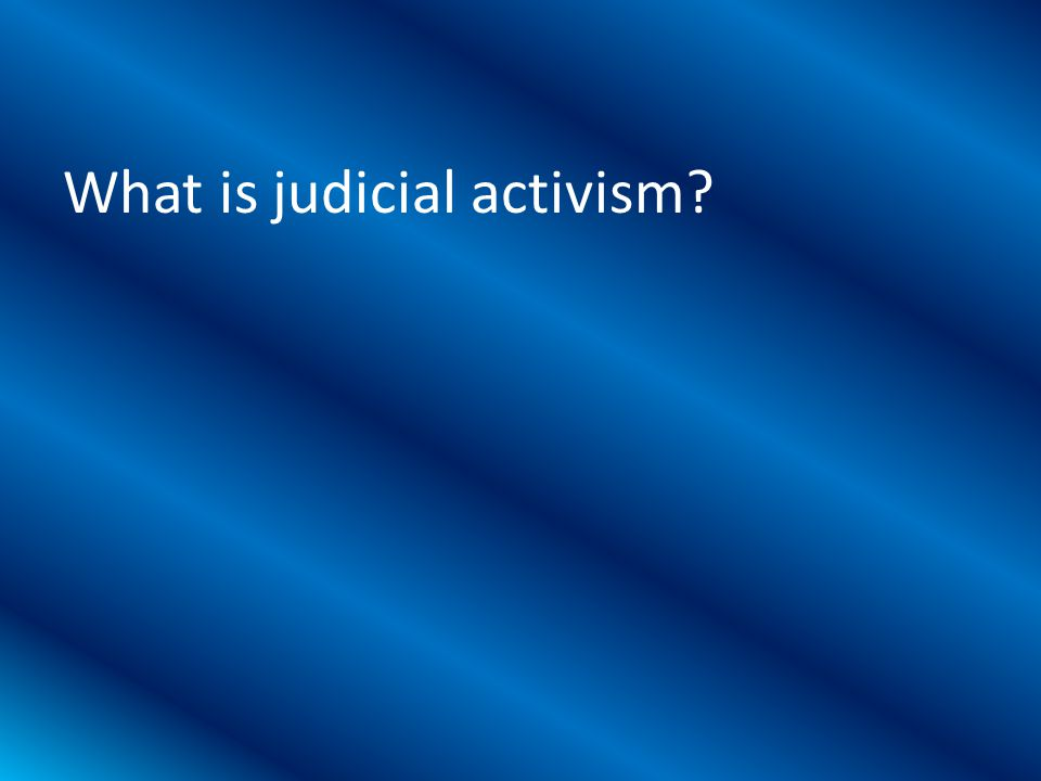 What is judicial activism?