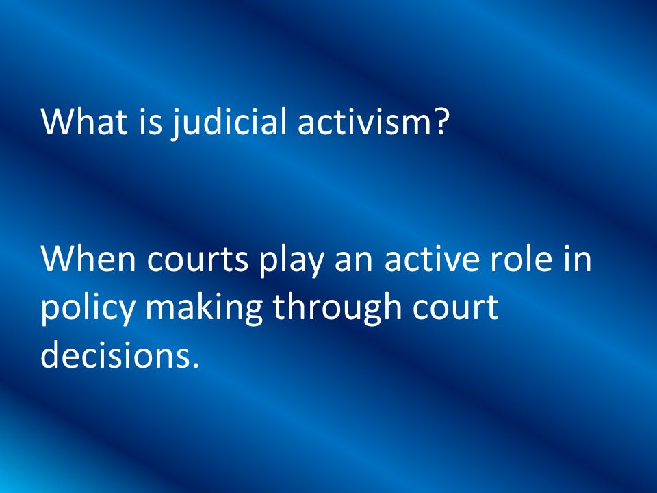 When courts play an active role in policy making through court decisions.