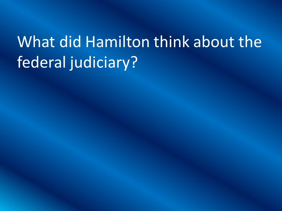 What did Hamilton think about the federal judiciary?
