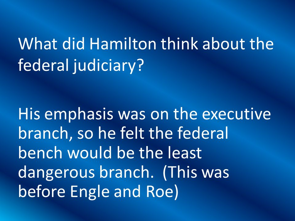His emphasis was on the executive branch, so he felt the federal bench would be the least dangerous branch.