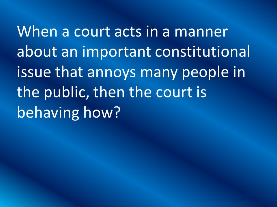 When a court acts in a manner about an important constitutional issue that annoys many people in the public, then the court is behaving how?