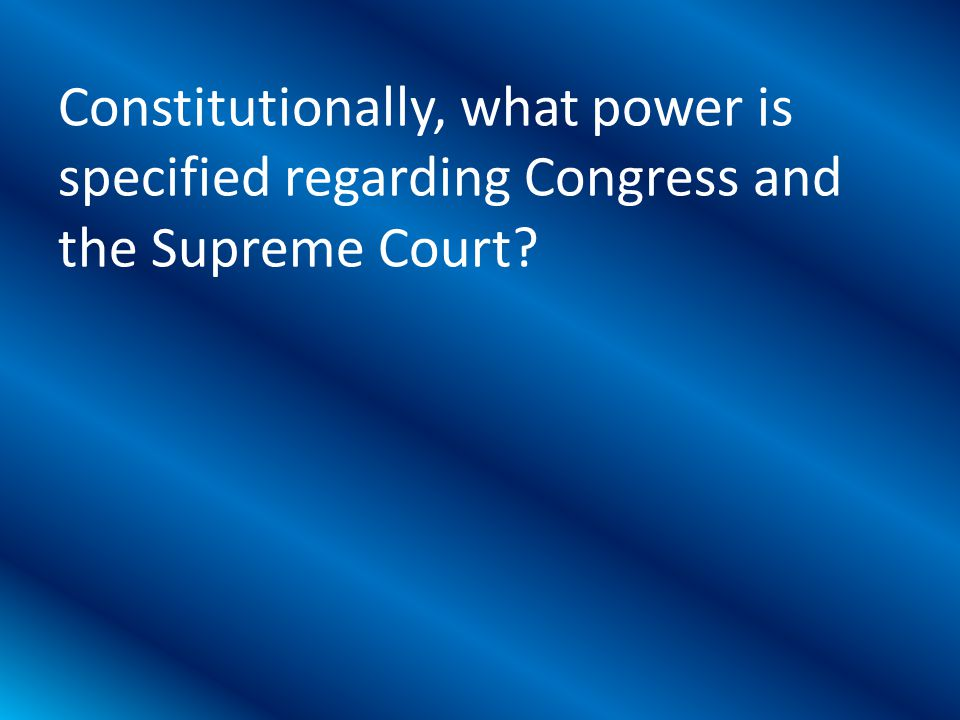 Constitutionally, what power is specified regarding Congress and the Supreme Court?