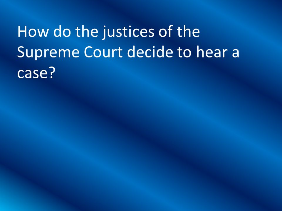 How do the justices of the Supreme Court decide to hear a case?
