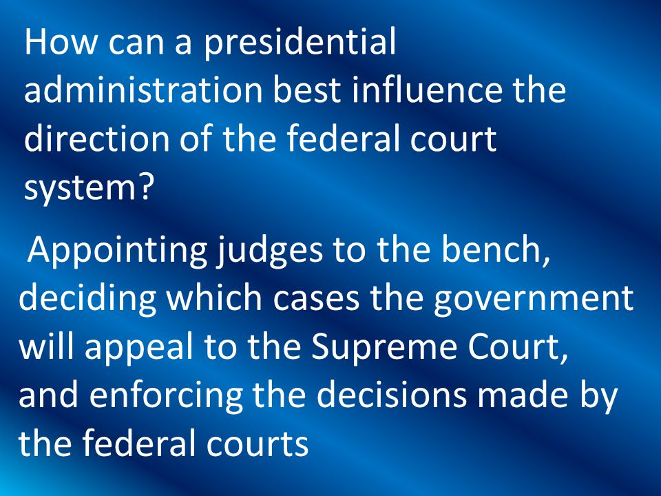 Appointing judges to the bench, deciding which cases the government will appeal to the Supreme Court, and enforcing the decisions made by the federal courts