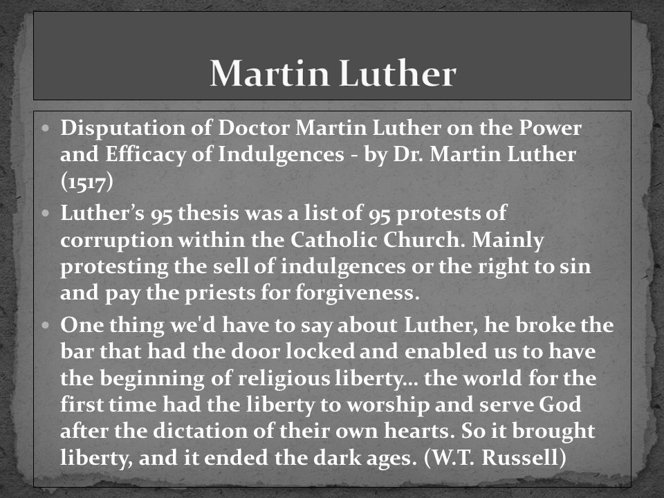 Disputation of Doctor Martin Luther on the Power and Efficacy of Indulgences - by Dr. Martin Luther (1517) Luther's 95 thesis was a list of 95 protest
