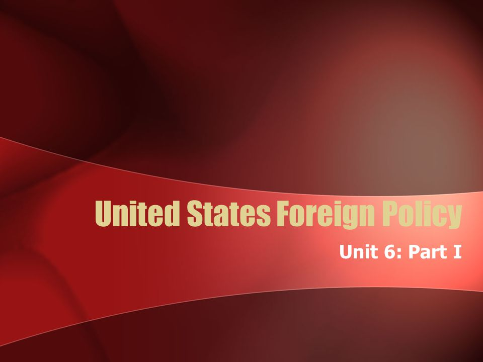 United States Foreign Policy Unit 6: Part I